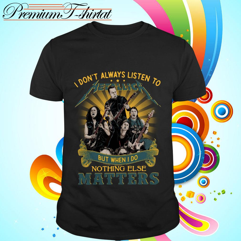I don't always listen to Metallica but when I do nothing else matters shirt