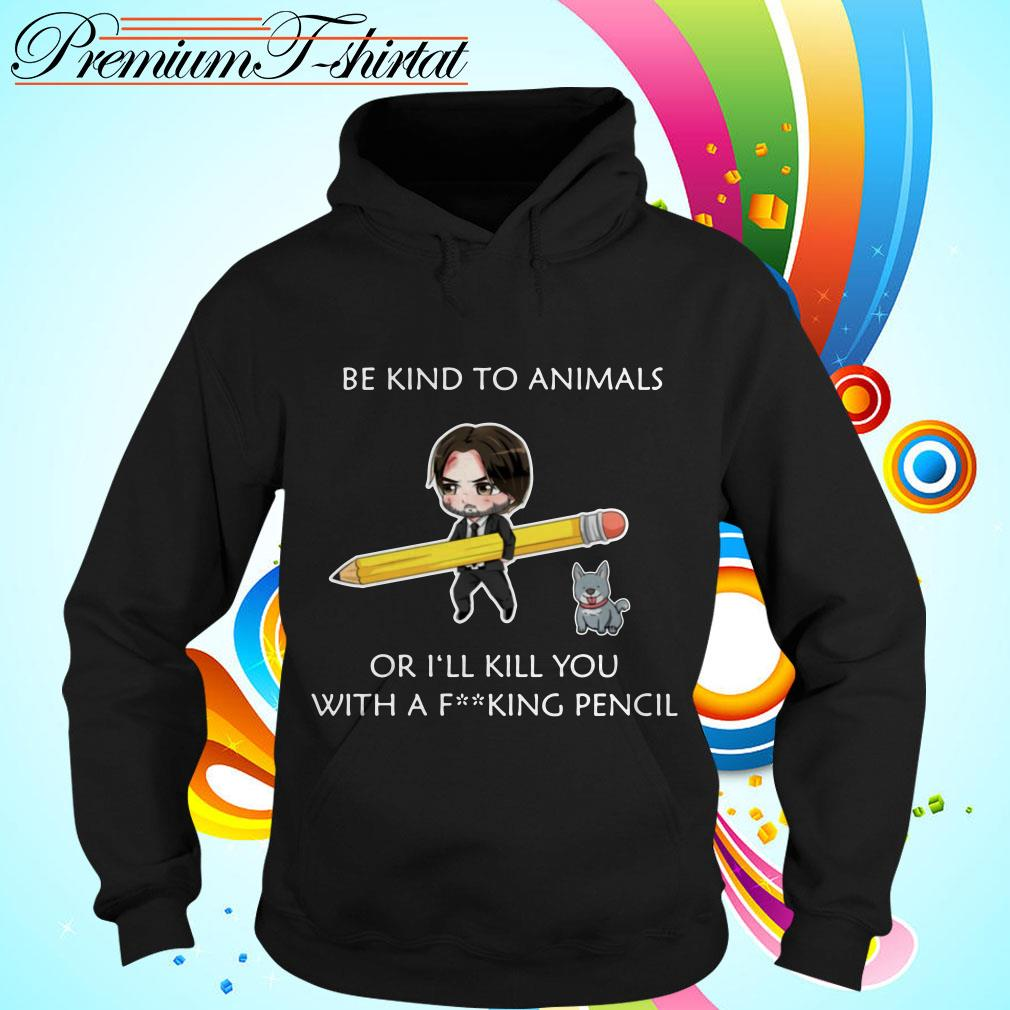 John Wick be kind to animals or I'll kill you with a fucking pencil Hoodie