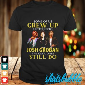 Some of us grew up listening to Josh Groban the cool ones still do shirt