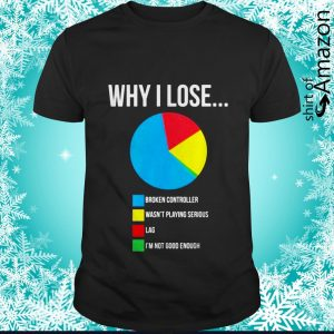 Why I lose broken controller wasn't playing serious lag I'm not good enough shirt