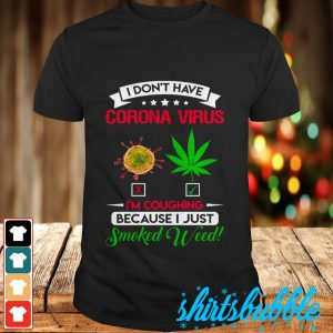 BLACK I don't have Coronavirus I'm coughing because I just smoked weed shirt