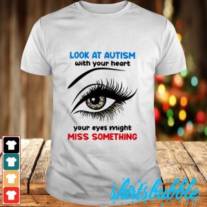 Look at autism with you heart your eyes might miss something shirt