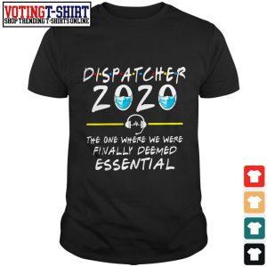 Dispatcher 2020 the one where we were finally deemed essential shirt
