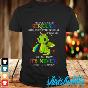 People should seriously stop expecting normal from me we all know it's never going to happen shirt