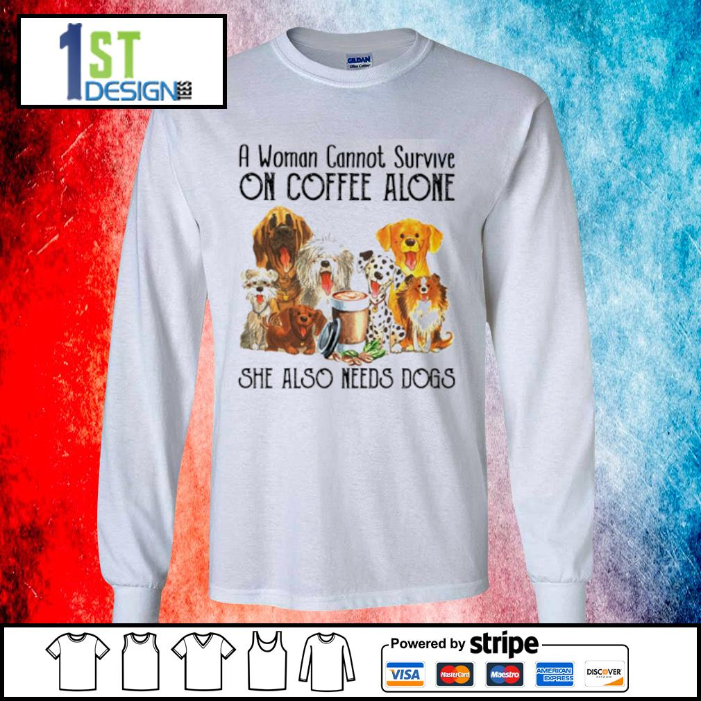 A woman cannot survive on coffee alone she also needs dogs s longsleeve-tee