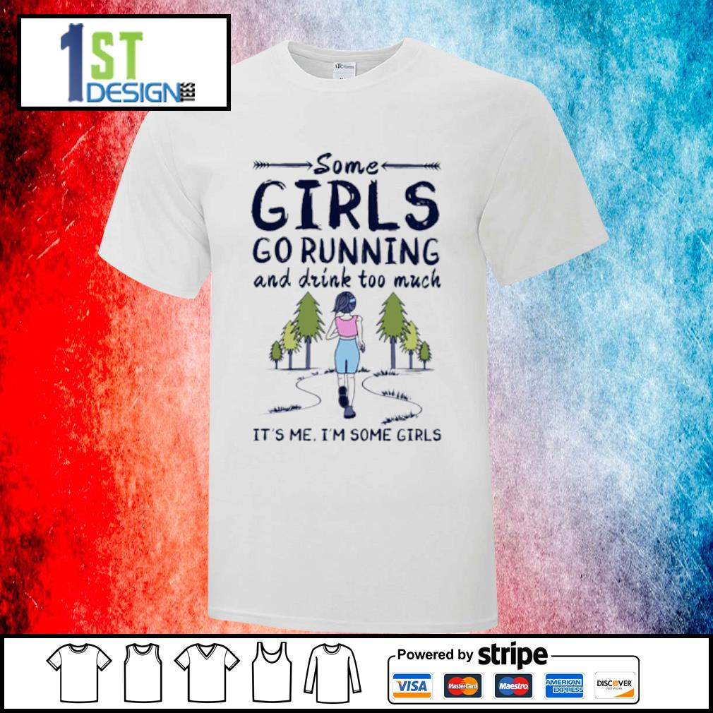 Some girls go running and drink too much it's me I'm some girls shirt