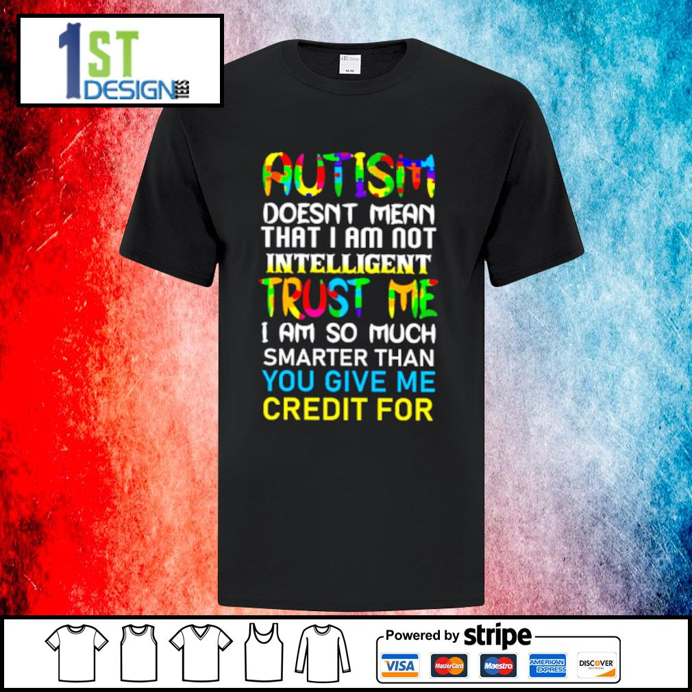 Autism doesn't mean that I am not intelligent trust me shirt
