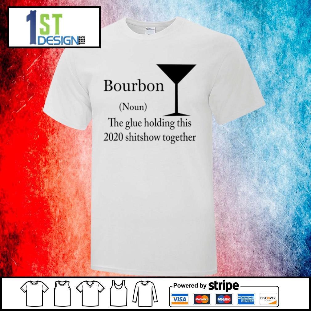 Bourbon noun the glue holding this 2020 shitshow together shirt