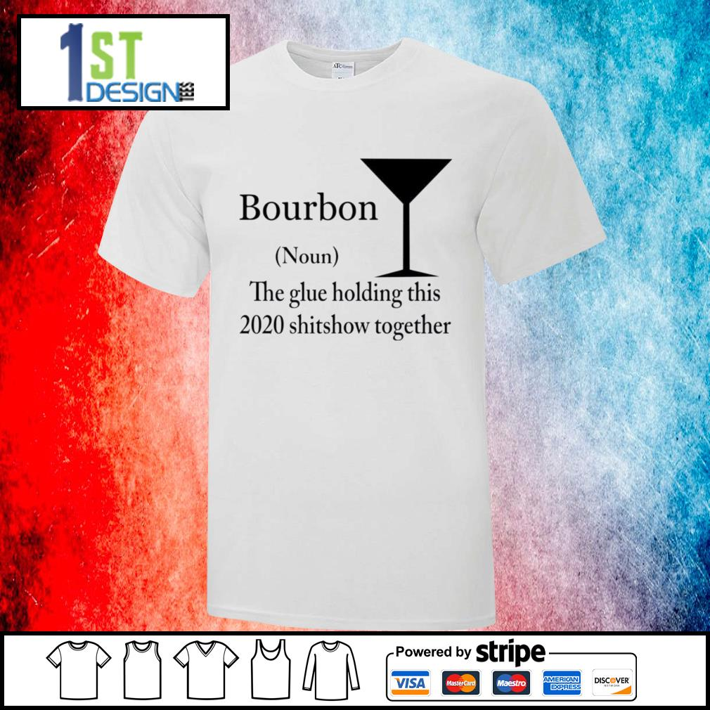 Bourbon The Glue Holding This 2020 Shitshow Together Bourbon shirt