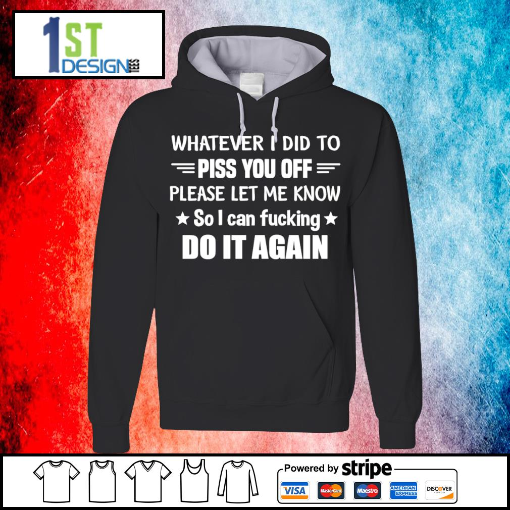 Whatever I did to piss you off please let me know so I can fucking do it again s hoodie